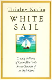 White Sail - Crossing the Waves of Ocean Mind to the Serene Continent of the Triple Gems ebook by Thinley Norbu Rinpoche