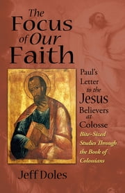 The Focus of Our Faith - Paul's Letter to the Jesus Believers at Colosse ebook by Jeff Doles