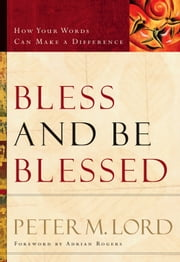 Bless and Be Blessed - How Your Words Can Make a Difference ebook by Peter M. Lord,Adrian Rogers