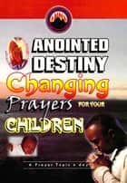 Anointed Destiny Changing Prayers for your Children eBook by Dr. D. K. Olukoya