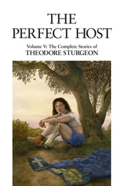 The Perfect Host - Volume V: The Complete Stories of Theodore Sturgeon ebook by Theodore Sturgeon,Paul Williams,Larry McCaffery
