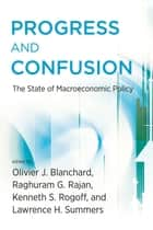 Progress and Confusion - The State of Macroeconomic Policy ebook by Olivier J Blanchard, Kenneth Rogoff, Raghuram Rajan