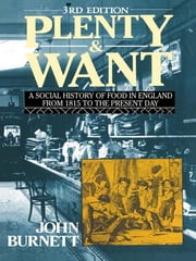 Plenty and Want - A Social History of Food in England from 1815 to the Present Day ebook by Proffessor John Burnett,John Burnett