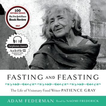 Fasting and Feasting - The Life of Visionary Food Writer Patience Gray audiobook by Adam Federman