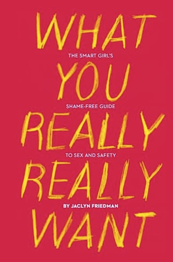What You Really Really Want - The Smart Girl's Shame-Free Guide to Sex and Safety ebook by Jaclyn Friedman
