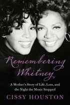 Remembering Whitney - My Story of Love, Loss, and the Night the Music Stopped ebook by Cissy Houston
