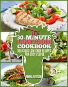 The 30-Minute Low Carb Cookbook - Delicious Low-Carb Recipes for Busy People ebook by Emma Nelson