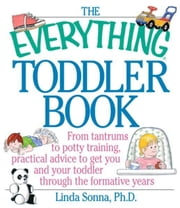 The Everything Toddler Book: From Controlling Tantrums to Potty Training, Practical Advice to Get You and Your Toddler Through the Formative Years - From Controlling Tantrums to Potty Training, Practical Advice to Get You and Your Toddler Through the Formative Years ebook by Linda Sonna