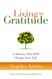 Living in Gratitude - A Journey That Will Change Your Life ebook by Angeles Arrien,Marianne Williamson