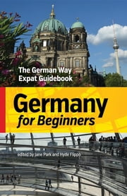Germany for Beginners - The German Way Expat Guidebook ebook by Jane Park, Hyde Flippo