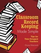 Classroom Record Keeping Made Simple - Tips for Time-Strapped Teachers ebook by Nancy Diane Mierzwik