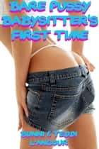 Bare Pussy Babysitter's First Time ebook by Bunni and Teddi L'angour