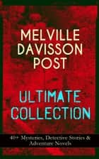 MELVILLE DAVISSON POST Ultimate Collection: 40+ Mysteries, Detective Stories & Adventure Novels - Uncle Abner Mysteries, Randolph Mason Schemes, Sir Henry Marquis Tales, Dwellers in the Hills, The Gilded Chair & The Mountain School-Teacher ebook by