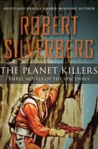 The Planet Killers - Three Novels of the Spaceways ebook by Robert Silverberg