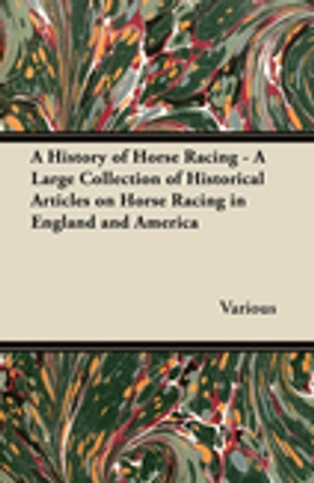 A History of Horse Racing - A Large Collection of Historical Articles on Horse Racing in England and America ebook by Various Authors