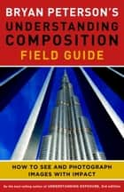 Bryan Peterson's Understanding Composition Field Guide - How to See and Photograph Images with Impact ebook by Bryan F. Peterson