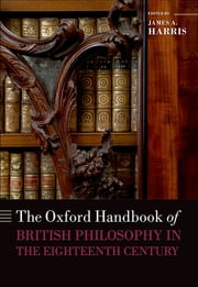The Oxford Handbook of British Philosophy in the Eighteenth Century ebook by James A. Harris