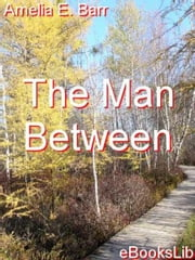 The Man Between ebook by Amelia E. Barr