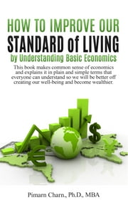 How to Improve Our Standard of Living by Understanding Basic Economics - This book makes common sense of economics and explains it in plain and simple terms that everyone can understand so we will be better off creating our well-being and become wealthier. ebook by Pimarn Charn