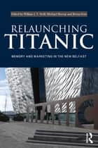 Relaunching Titanic - Memory and marketing in the New Belfast ebook by William J V Neill, Michael Murray, Berna Grist