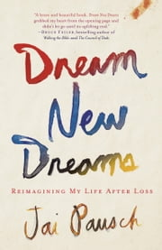 Dream New Dreams - Reimagining My Life After Loss ebook by Jai Pausch