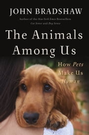 The Animals Among Us - How Pets Make Us Human ebook by John Bradshaw