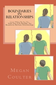 Boundaries In Relationships: Learn When To Say Yes, Make Your Life Healthy, Set Boundaries Between Relationships ebook by Megan Coulter