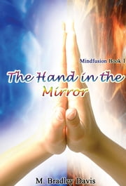 The Hand in the Mirror - Mindfusion Book 1 ebook by M. Bradley Davis