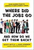 Where Did the Jobs Go--and How Do We Get Them Back? - Your Guided Tour to America's Employment Crisis ebook by Scott Bittle, Jean Johnson