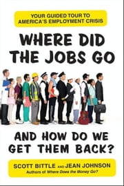 Where Did the Jobs Go--and How Do We Get Them Back? - Your Guided Tour to America's Employment Crisis ebook by Scott Bittle,Jean Johnson