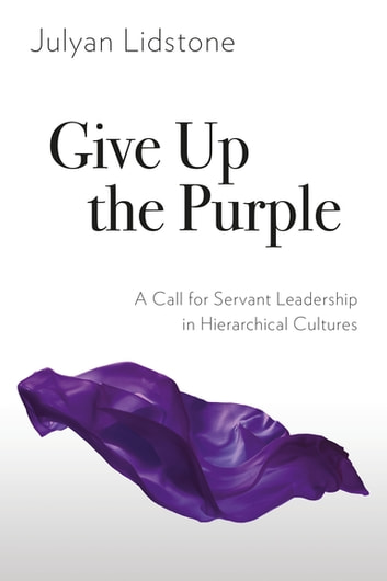 Give Up the Purple - A Call for Servant Leadership in Hierarchical Cultures ebook by Julyan Lidstone