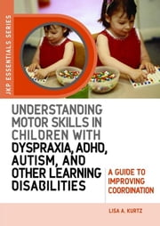 Understanding Motor Skills in Children with Dyspraxia, ADHD, Autism, and Other Learning Disabilities: A Guide to Improving Coordination ebook by Kurtz, Lisa A.