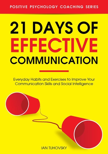 21 Days of Effective Communication: Everyday Habits and Exercises to Improve Your Communication Skills and Social Intelligence - Positive Psychology Coaching Series, #17 ebook by Ian Tuhovsky