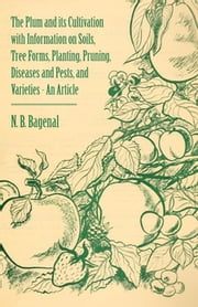 The Plum and Its Cultivation with Information on Soils, Tree Forms, Planting, Pruning, Diseases and Pests, and Varieties - An Article ebook by N. B. Bagenal