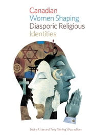 Canadian Women Shaping Diasporic Religious Identities ebook by Becky R. Lee,Terry Tak-ling Woo
