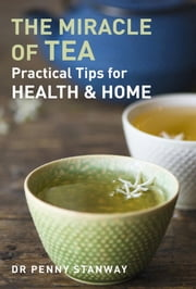 Miracle of Tea - Practical Tips for Health, Home and Beauty ebook by Penny Stanway