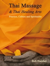 Thai Massage & Thai Healing Arts - Practice, Culture and Spirituality ebook by Bob Haddad,Kira Balaskas,Michael Reed Gach,Noam Tyroler,C. Pierce Salguero