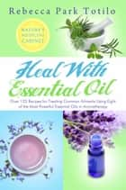 Heal With Essential Oil: Nature's Medicine Cabinet ebook by Rebecca Park Totilo