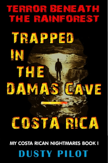 Trapped In The Damas Cave: Costa Rica, Terror Beneath The Rainforest ebook by Dusty Pilot