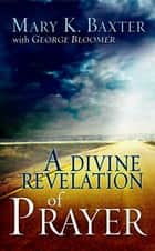 Divine Revelation Of Prayer ebook by Mary K. Baxter