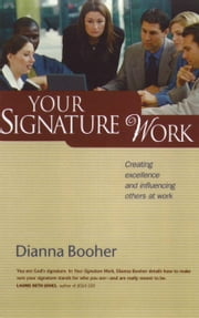 Your Signature Work - Creating Excellence and Influencing Others at Work ebook by Dianna Booher