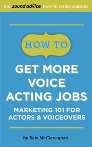 How To Get More Voice Acting Jobs - Marketing 101 for Actors & Voiceovers ebook by Kate McClanaghan