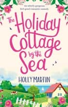 The Holiday Cottage by the Sea - An utterly gorgeous feel good romantic comedy eBook by Holly Martin