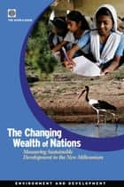 The Changing Wealth Of Nations: Measuring Sustainable Development In The New Millennium ebook by World Bank