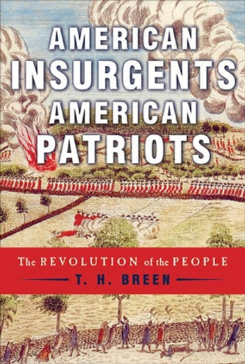 American Insurgents, American Patriots - The Revolution of the People ebook by T. H. Breen