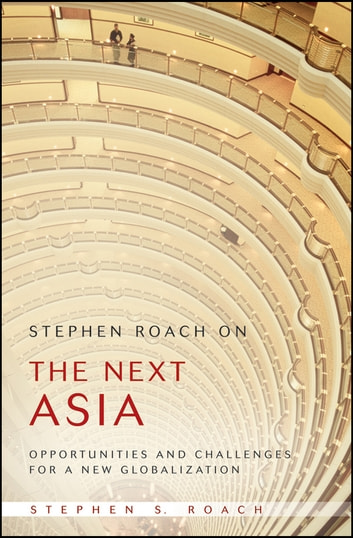 Stephen Roach on the Next Asia - Opportunities and Challenges for a New Globalization ebook by Stephen S. Roach