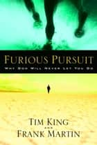 Furious Pursuit - Why God Will Never Let You Go ebook by Tim King, Frank Martin