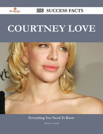 Courtney Love 200 Success Facts - Everything you need to know about Courtney Love ebook by Patricia Arnold