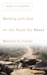 Walking with God on the Road You Never Wanted to Travel ebook by Mark Atteberry