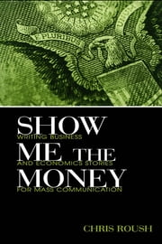 Show Me the Money: Writing Business and Economics Stories for Mass Communication ebook by Roush, Chris